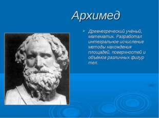 Архимед Древнегреческий учёный, математик. Разработал интегральное исчислени