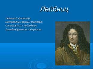 Лейбниц Немецкий философ, математик, физик, языковед. Основатель и президент