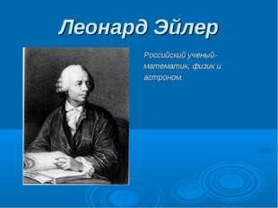 Леонард Эйлер Российский ученый- математик, физик и астроном.