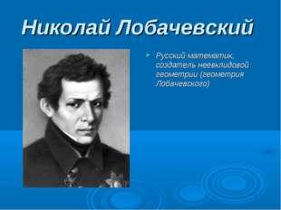 Николай Лобачевский Русский математик, создатель неевклидовой геометрии (геом
