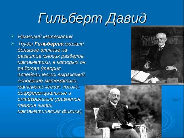 Гильберт Давид Немецкий математик. Труды Гильберта оказали большое влияние на...