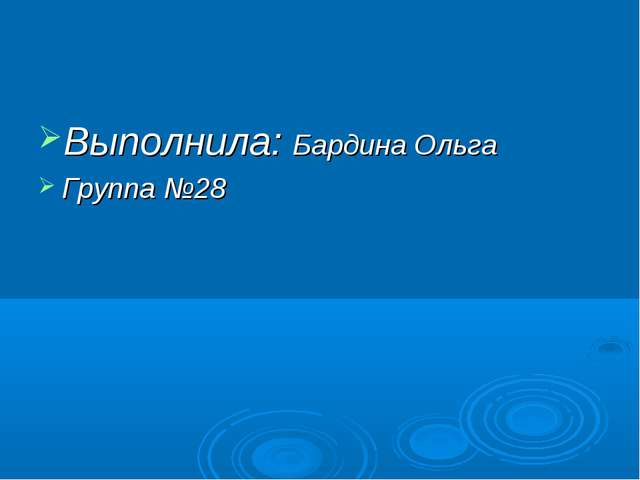 Выполнила: Бардина Ольга Группа №28