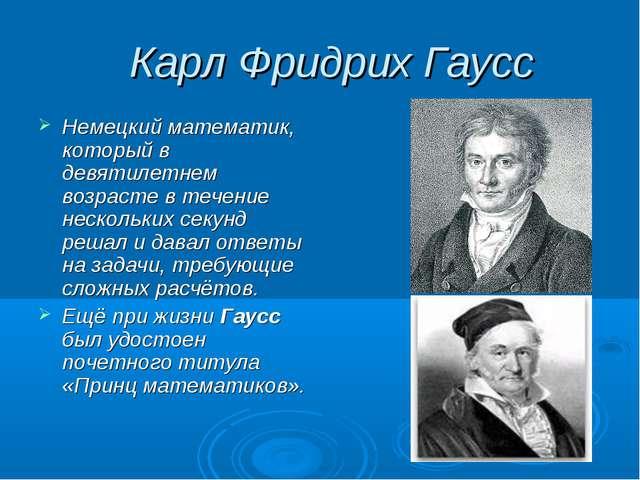 Карл Фридрих Гаусс Немецкий математик, который в девятилетнем возрасте в теч...