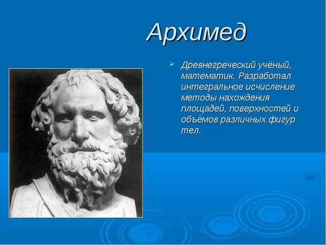 Архимед Древнегреческий учёный, математик. Разработал интегральное исчислени...