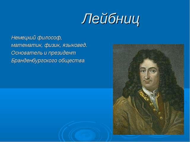 Лейбниц Немецкий философ, математик, физик, языковед. Основатель и президент...