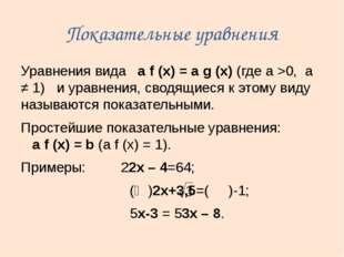Показательные уравнения Уравнения вида a f (x) = a g (x) (где а >0, а ≠ 1) и