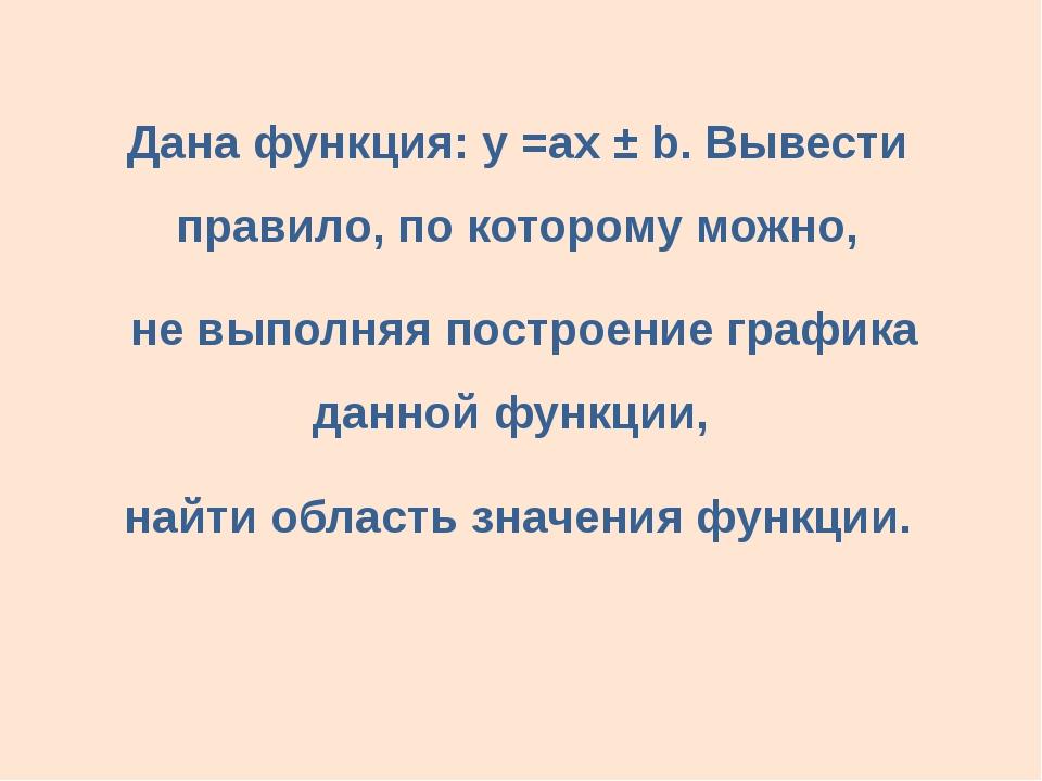Дана функция: у =аx ± b. Вывести правило, по которому можно, не выполняя пос...