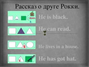 Рассказ о друге Рокки. He is black. He can read. He lives in a house. He has