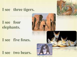 I see three tigers. I see four elephants. I see five foxes. I see two bears. 