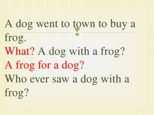 Adog went to town to buy a frog. What? Adog with a frog? Afrog for a dog?