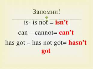 is- is not = isn't can – cannot= can't has got – has not got= hasn't got Запо