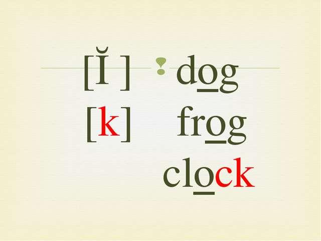 [ɔ] dog [k] frog clock 