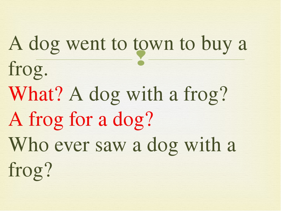 Adog went to town to buy a frog. What? Adog with a frog? Afrog for a dog?...
