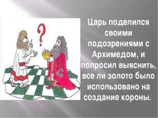 Царь поделился своими подозрениями с Архимедом, и попросил выяснить, все ли з