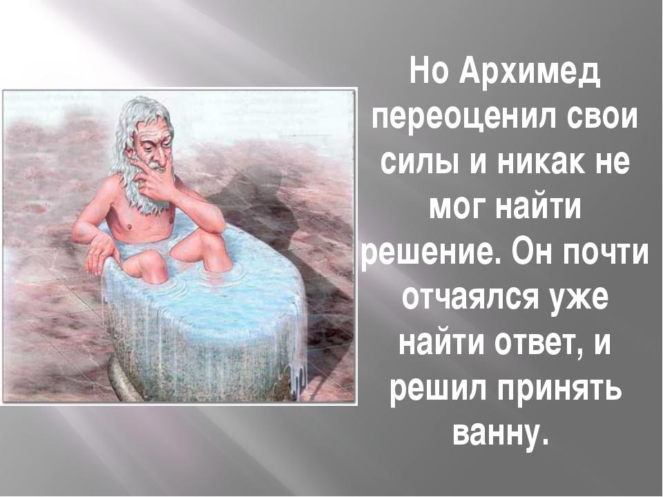 Но Архимед переоценил свои силы и никак не мог найти решение. Он почти отчаял...