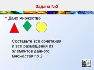 Задача №2 Дано множество Составьте все сочетания и все размещения из элементо