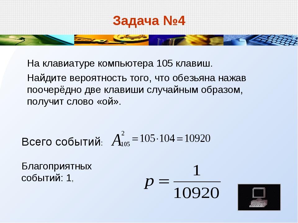 Задача №4 На клавиатуре компьютера 105 клавиш. Найдите вероятность того, что...