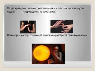 Сурдопереводчик- человек, знающий язык жестов, помогающий глухим людям. (4пе