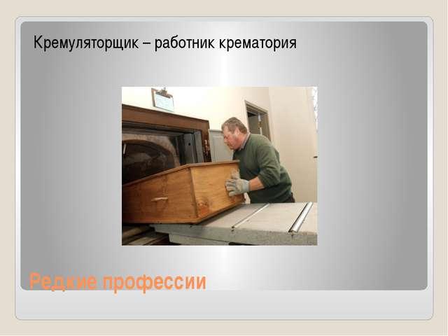 Редкие профессии Кремуляторщик – работник крематория
