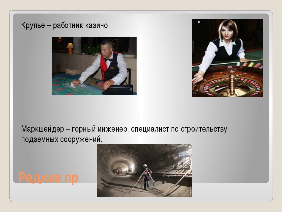 Редкие пр Крупье – работник казино. Маркшейдер – горный инженер, специалист п...