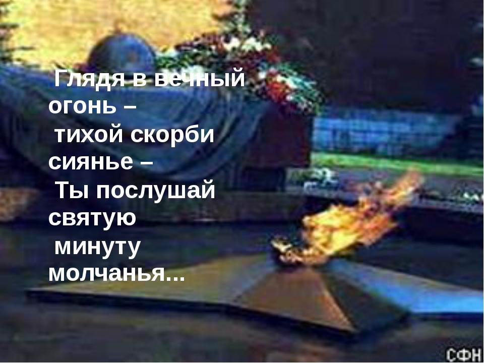 Глядя в вечный огонь – тихой скорби сиянье – Ты послушай святую минуту молча...