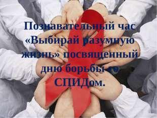 Познавательный час «Выбирай разумную жизнь» посвященный дню борьбы со СПИДом.