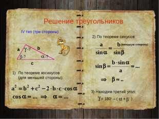 Решение треугольников IV тип (три стороны) а с b -? 3) Находим третий угол: =