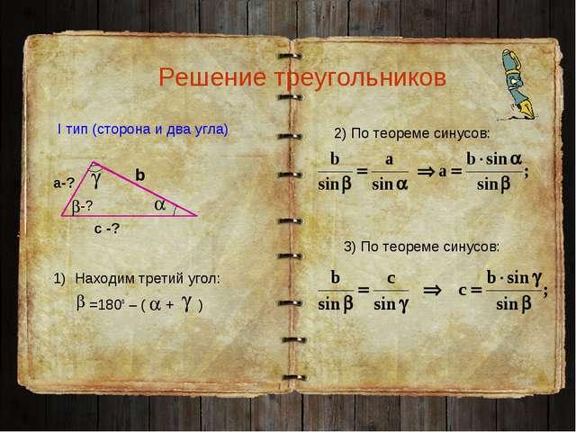 Решение треугольников I тип (сторона и два угла) а-? с -? b -? Находим третий...
