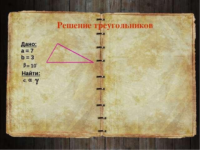 Решение треугольников Дано: а = 7 b = 3 Найти: с, , = 100
