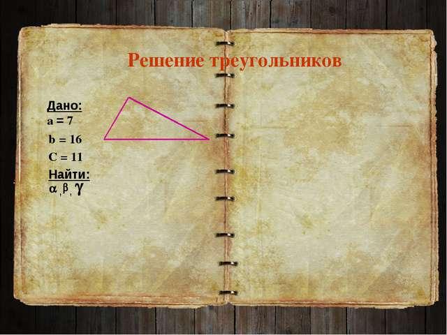 Решение треугольников Дано: а = 7 Найти: b = 16 С = 11 , ,