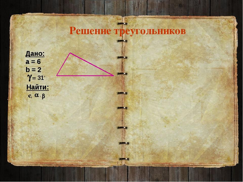 Решение треугольников Дано: а = 6 b = 2 Найти: с, , = 310