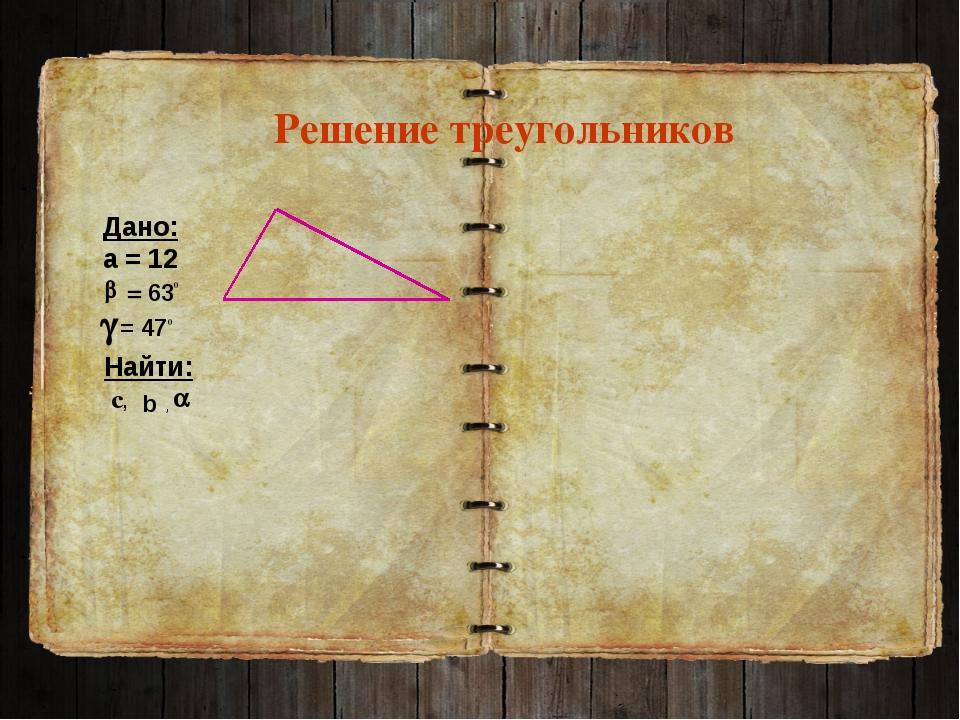 Решение треугольников Дано: а = 12 Найти: с, , = 630 b = 470