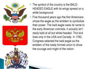 The symbol of the country is the BALD-HEADED EAGLE with its wings spread on a
