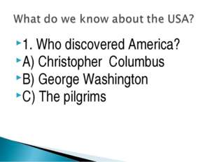1. Who discovered America? A) Christopher Columbus B) George Washington C) Th