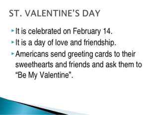 It is celebrated on February 14. It is a day of love and friendship. American