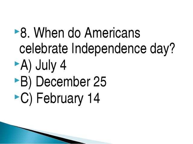8. When do Americans celebrate Independence day? A) July 4 B) December 25 C)...