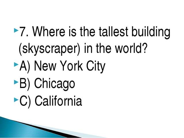 7. Where is the tallest building (skyscraper) in the world? A) New York City...