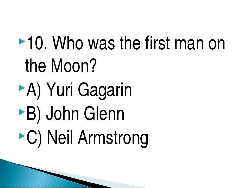 10. Who was the first man on the Moon? A) Yuri Gagarin B) John Glenn C) Neil...