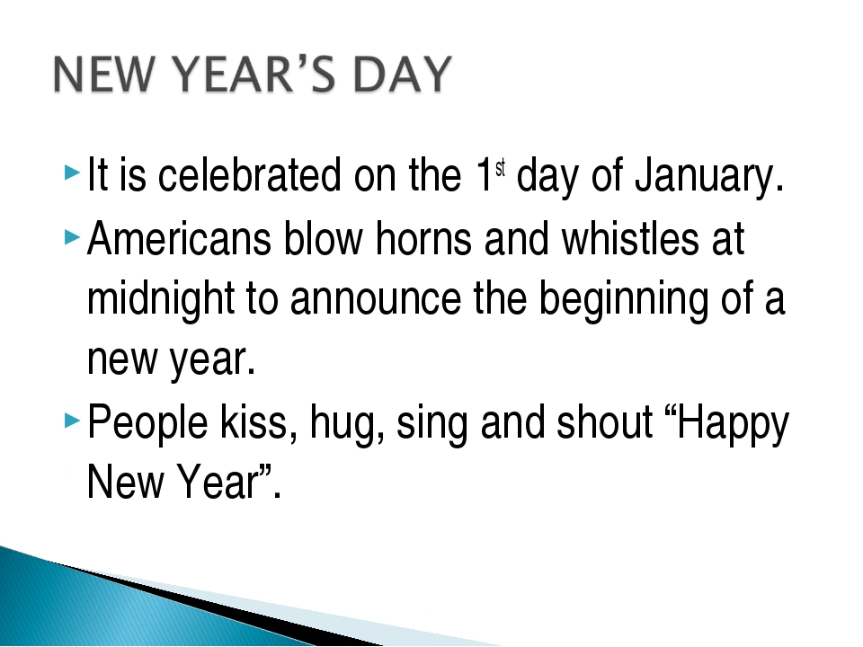It is celebrated on the 1st day of January. Americans blow horns and whistles...