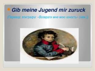Gib meine Jugend mir zuruck (Перевод эпиграфа: «Возврати мне мою юность» (не