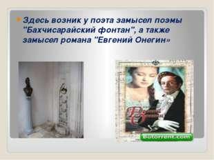 """Здесь возник у поэта замысел поэмы """"Бахчисарайский фонтан"""", а также замысел"""