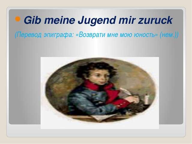 Gib meine Jugend mir zuruck (Перевод эпиграфа: «Возврати мне мою юность» (не...