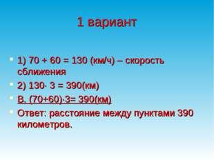 1 вариант  1) 70 + 60 = 130 (км/ч) – скорость сближения 2) 130∙ 3 = 390(км)