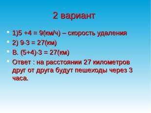 2 вариант 1)5 +4 = 9(км/ч) – скорость удаления 2) 9∙3 = 27(км) В. (5+4)∙3 = 2