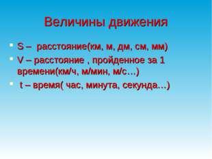 Величины движения S – расстояние(км, м, дм, см, мм) V – расстояние , пройденн