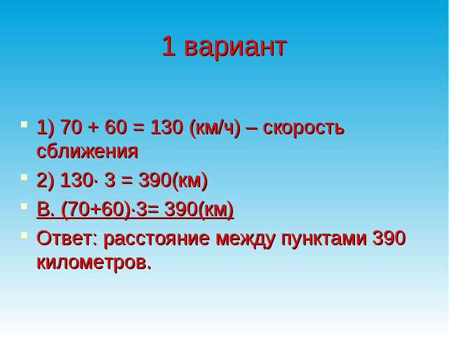 1 вариант  1) 70 + 60 = 130 (км/ч) – скорость сближения 2) 130∙ 3 = 390(км)...