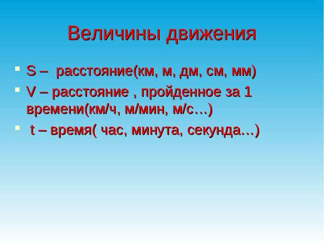 Величины движения S – расстояние(км, м, дм, см, мм) V – расстояние , пройденн...