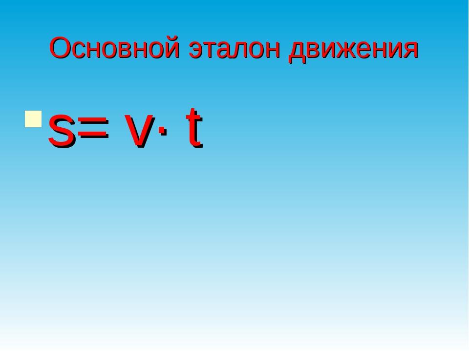 Основной эталон движения s= v∙ t