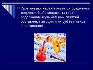 Урок музыки характеризуется созданием творческой обстановки, так как содержан