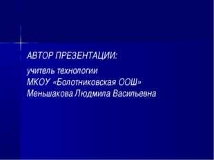 АВТОР ПРЕЗЕНТАЦИИ: учитель технологии МКОУ «Болотниковская ООШ» Меньшакова Лю